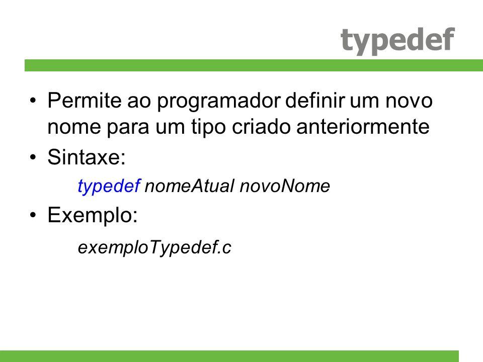 typedef Permite ao programador definir um novo nome para um tipo criado anteriormente Sintaxe: typedef nomeAtual novoNome Exemplo: exemploTypedef.c