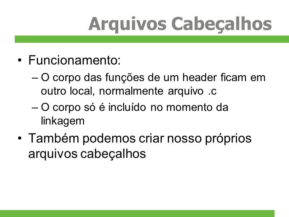 Arquivos Cabeçalhos Funcionamento: –O corpo das funções de um header ficam em outro local, normalmente arquivo.c –O corpo só é incluído no momento da