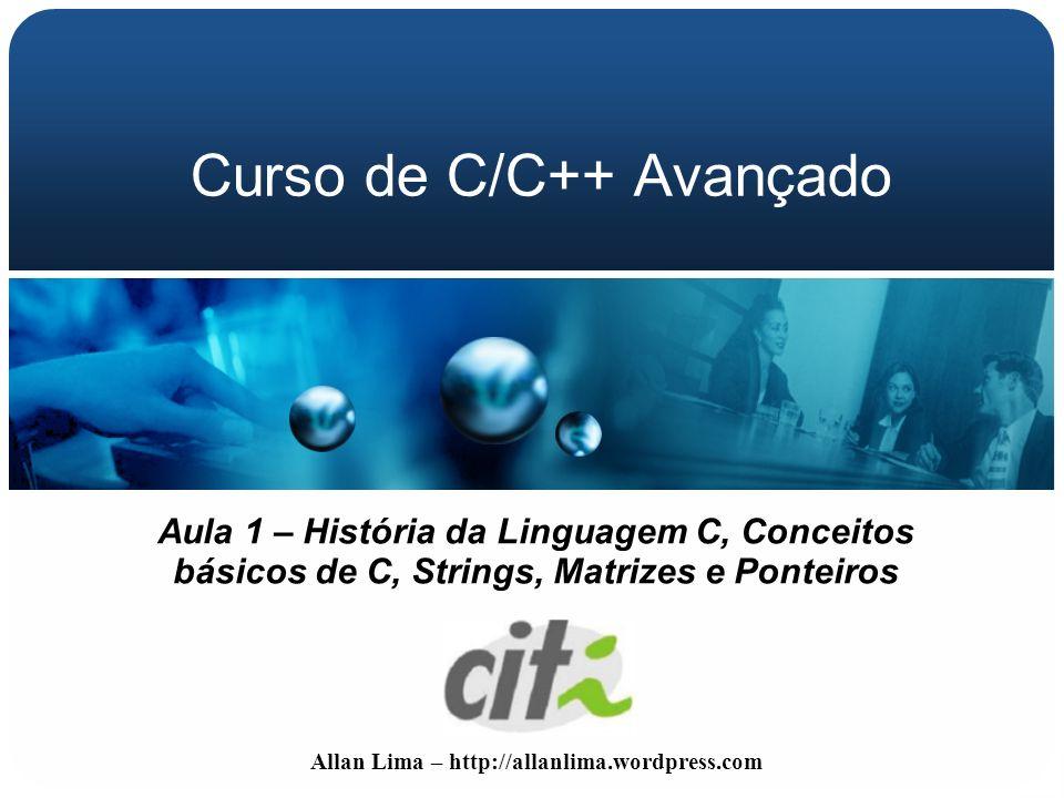 Allan Lima – http://allanlima.wordpress.com Curso de C/C++ Avançado Aula 1 – História da Linguagem C, Conceitos básicos de C, Strings, Matrizes e Pont