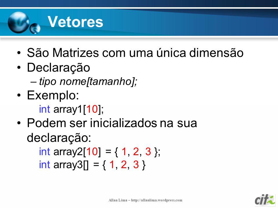 Allan Lima – http://allanlima.wordpress.com Vetores São Matrizes com uma única dimensão Declaração –tipo nome[tamanho]; Exemplo: int array1[10]; Podem