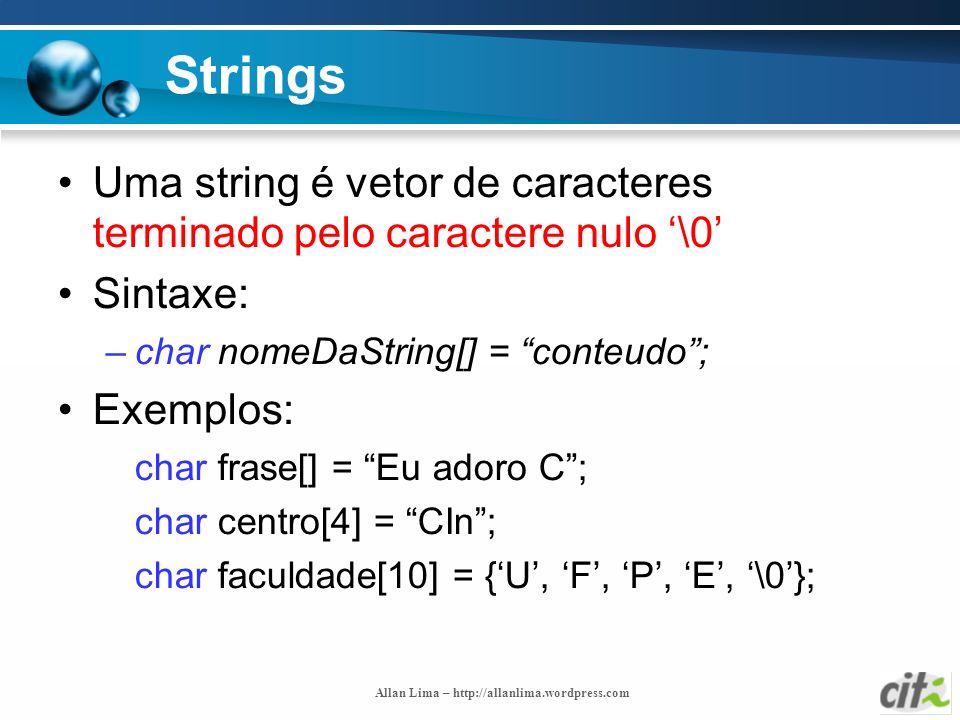 Allan Lima – http://allanlima.wordpress.com Strings Uma string é vetor de caracteres terminado pelo caractere nulo \0 Sintaxe: –char nomeDaString[] =