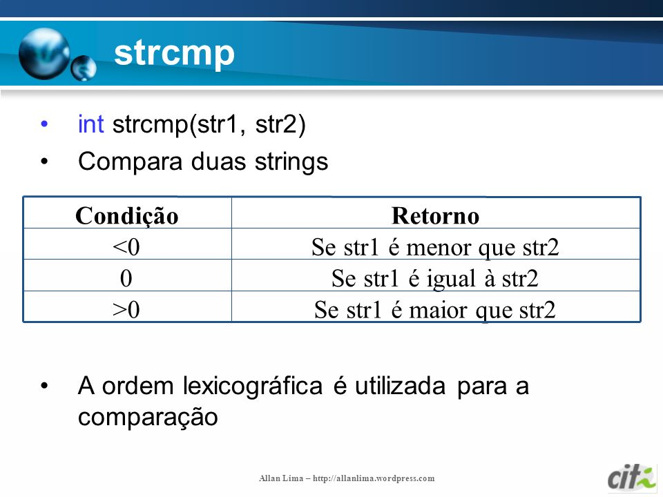 Allan Lima – http://allanlima.wordpress.com strcmp int strcmp(str1, str2) Compara duas strings A ordem lexicográfica é utilizada para a comparação Se
