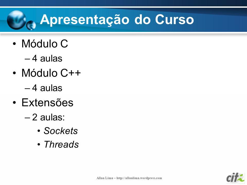 Allan Lima – http://allanlima.wordpress.com Apresentação do Curso Módulo C –4 aulas Módulo C++ –4 aulas Extensões –2 aulas: Sockets Threads
