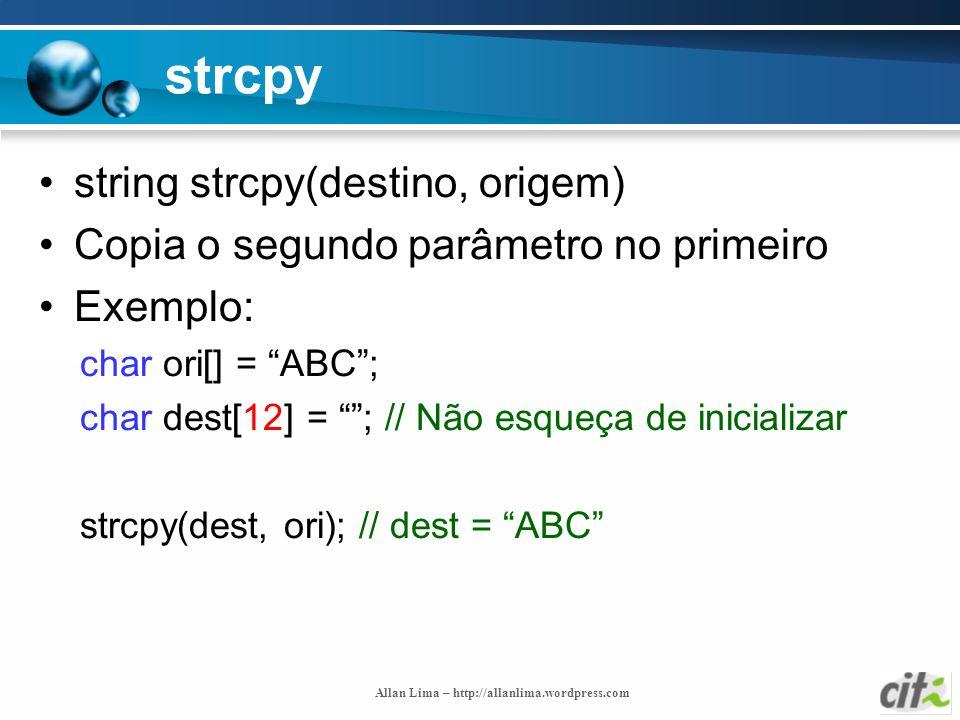Allan Lima – http://allanlima.wordpress.com strcpy string strcpy(destino, origem) Copia o segundo parâmetro no primeiro Exemplo: char ori[] = ABC; cha