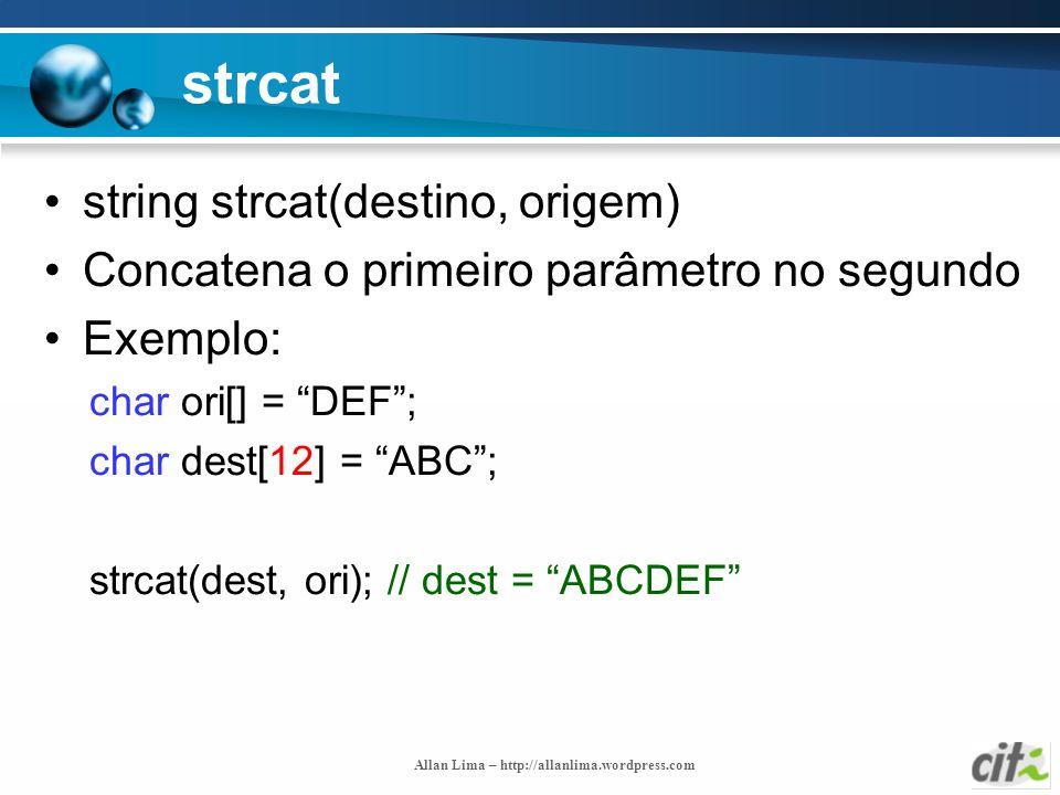 Allan Lima – http://allanlima.wordpress.com strcat string strcat(destino, origem) Concatena o primeiro parâmetro no segundo Exemplo: char ori[] = DEF;