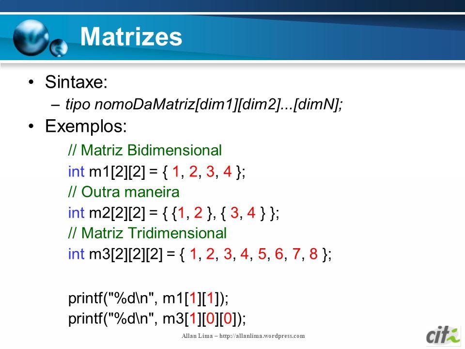 Allan Lima – http://allanlima.wordpress.com Matrizes Sintaxe: –tipo nomoDaMatriz[dim1][dim2]...[dimN]; Exemplos: // Matriz Bidimensional int m1[2][2]