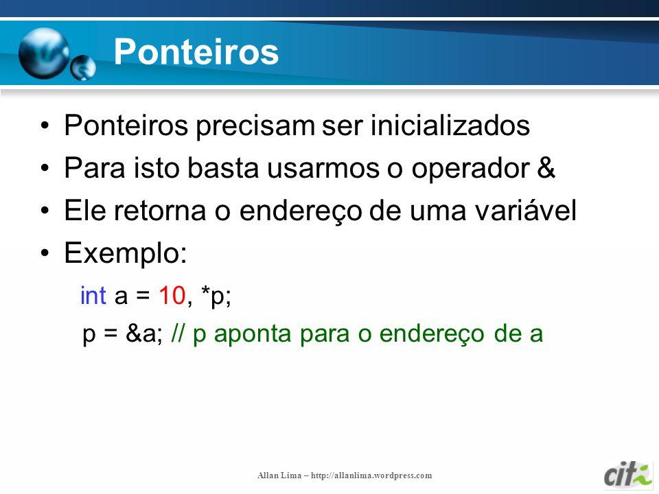 Allan Lima – http://allanlima.wordpress.com Ponteiros Ponteiros precisam ser inicializados Para isto basta usarmos o operador & Ele retorna o endereço