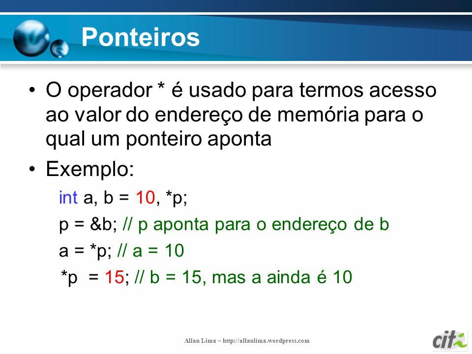 Allan Lima – http://allanlima.wordpress.com Ponteiros O operador * é usado para termos acesso ao valor do endereço de memória para o qual um ponteiro