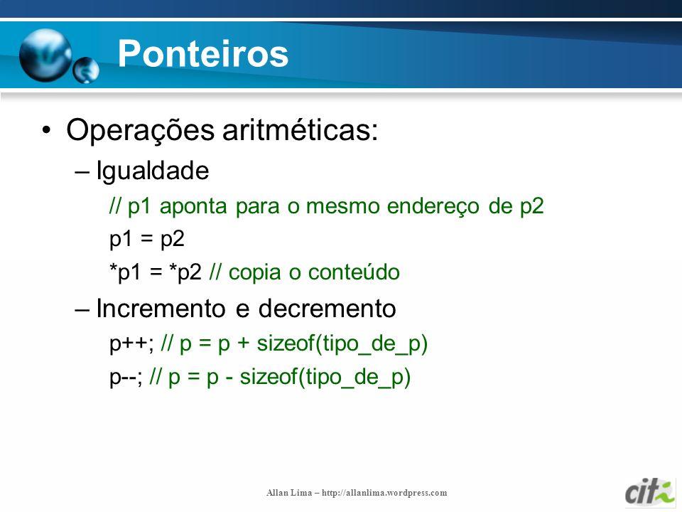 Allan Lima – http://allanlima.wordpress.com Ponteiros Operações aritméticas: –Igualdade // p1 aponta para o mesmo endereço de p2 p1 = p2 *p1 = *p2 //