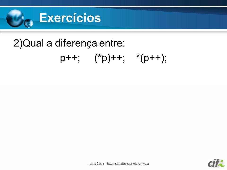 Allan Lima – http://allanlima.wordpress.com Exercícios 2)Qual a diferença entre: p++; (*p)++; *(p++);