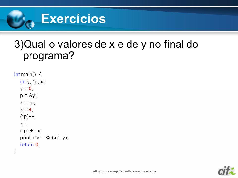 Allan Lima – http://allanlima.wordpress.com Exercícios 3)Qual o valores de x e de y no final do programa? int main() { int y, *p, x; y = 0; p = &y; x