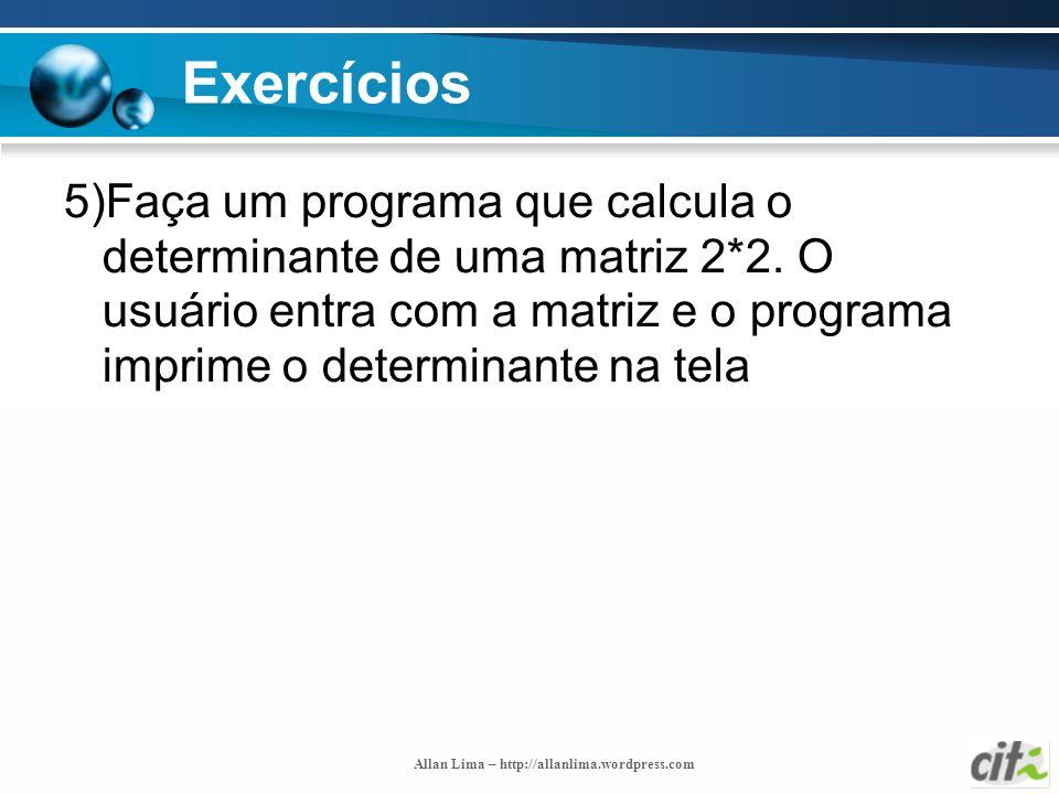 Allan Lima – http://allanlima.wordpress.com Exercícios 5)Faça um programa que calcula o determinante de uma matriz 2*2. O usuário entra com a matriz e