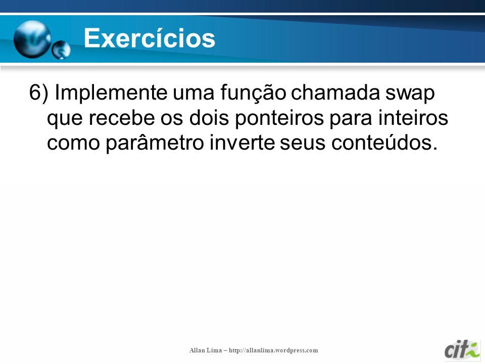Allan Lima – http://allanlima.wordpress.com Exercícios 6) Implemente uma função chamada swap que recebe os dois ponteiros para inteiros como parâmetro