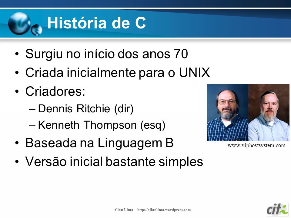Allan Lima – http://allanlima.wordpress.com História de C Surgiu no início dos anos 70 Criada inicialmente para o UNIX Criadores: –Dennis Ritchie (dir