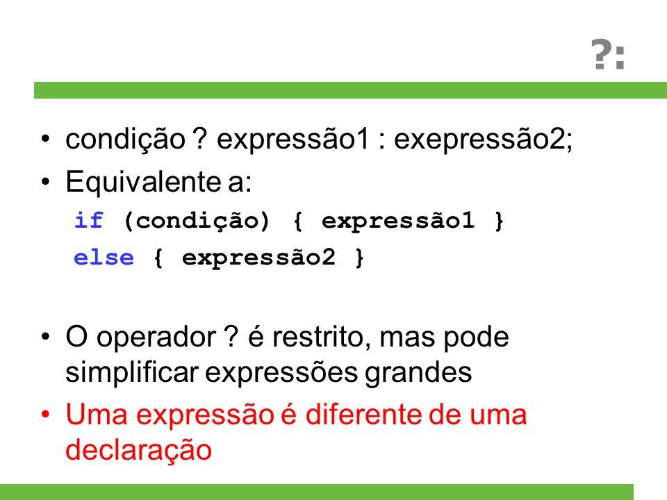 ?: condição ? expressão1 : exepressão2; Equivalente a: if (condição) { expressão1 } else { expressão2 } O operador ? é restrito, mas pode simplificar