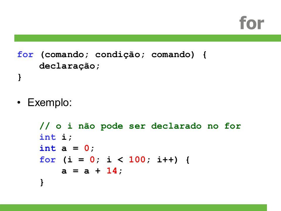 for for (comando; condição; comando) { declaração; } Exemplo: // o i não pode ser declarado no for int i; int a = 0; for (i = 0; i < 100; i++) { a = a