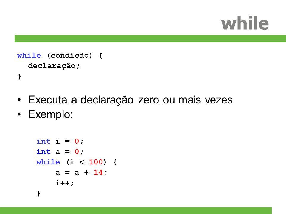 while while (condição) { declaração; } Executa a declaração zero ou mais vezes Exemplo: int i = 0; int a = 0; while (i < 100) { a = a + 14; i++; }