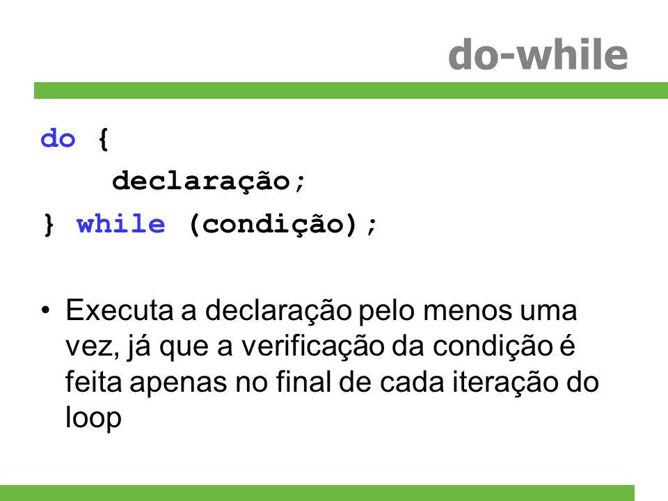 do-while do { declaração; } while (condição); Executa a declaração pelo menos uma vez, já que a verificação da condição é feita apenas no final de cad
