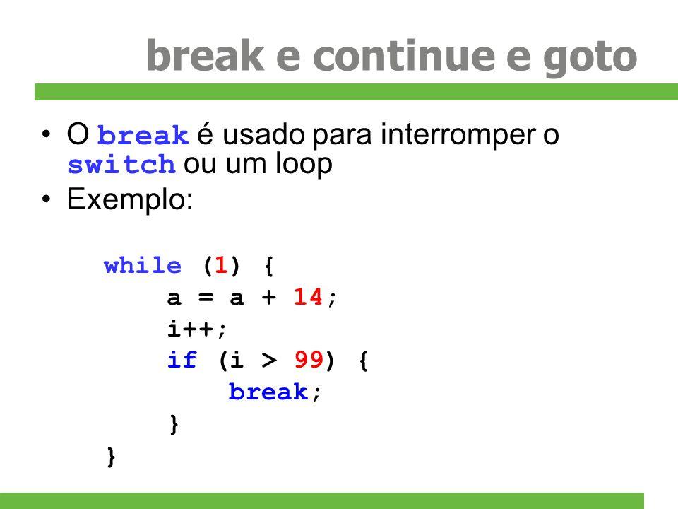 break e continue e goto O break é usado para interromper o switch ou um loop Exemplo: while (1) { a = a + 14; i++; if (i > 99) { break; }