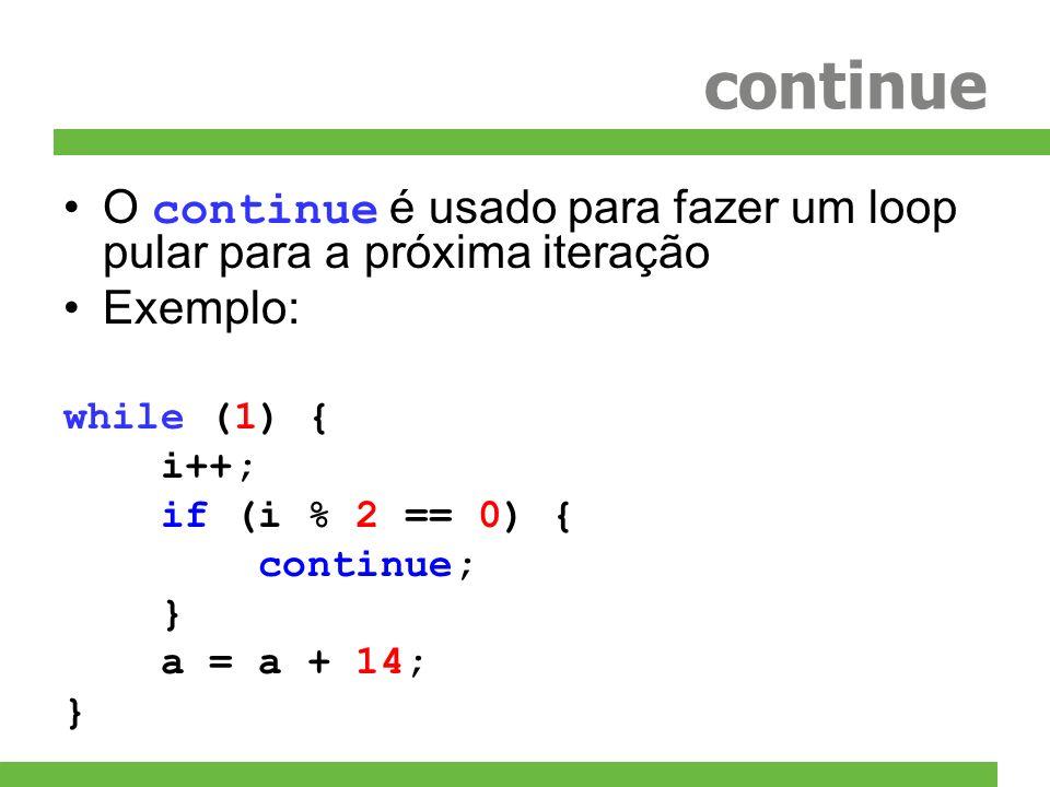 continue O continue é usado para fazer um loop pular para a próxima iteração Exemplo: while (1) { i++; if (i % 2 == 0) { continue; } a = a + 14; }