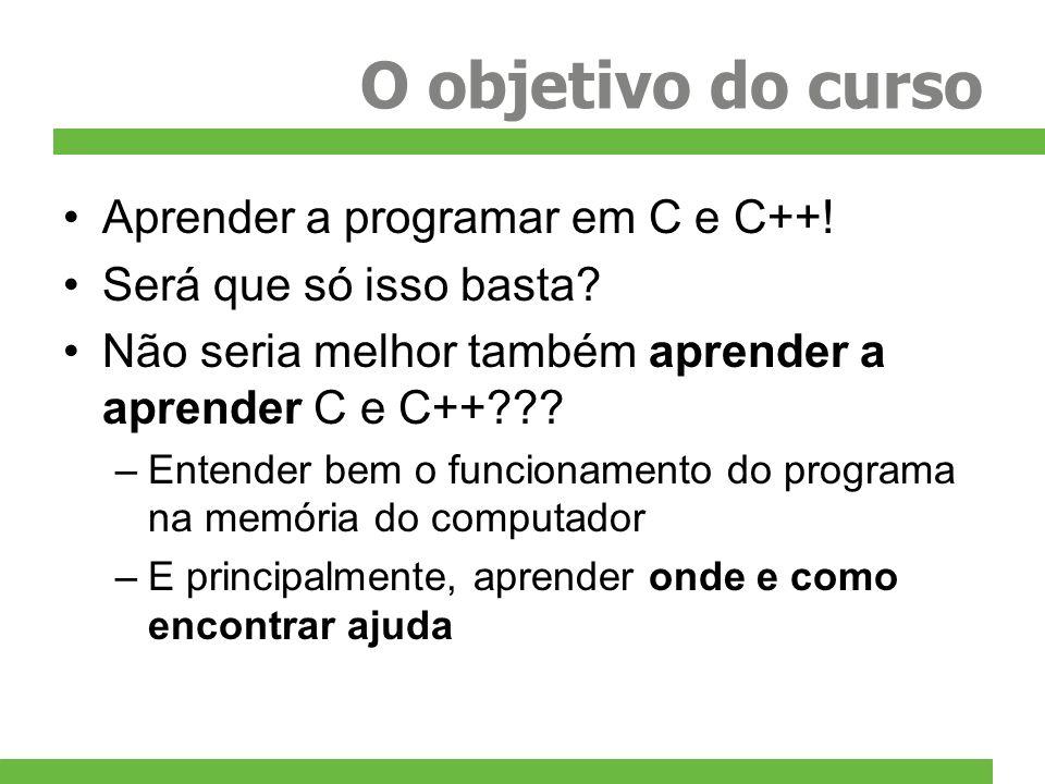 O objetivo do curso Aprender a programar em C e C++! Será que só isso basta? Não seria melhor também aprender a aprender C e C++??? –Entender bem o fu