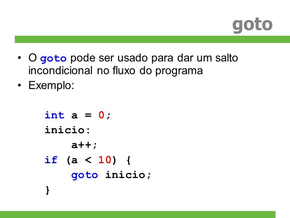 goto O goto pode ser usado para dar um salto incondicional no fluxo do programa Exemplo: int a = 0; inicio: a++; if (a < 10) { goto inicio; }