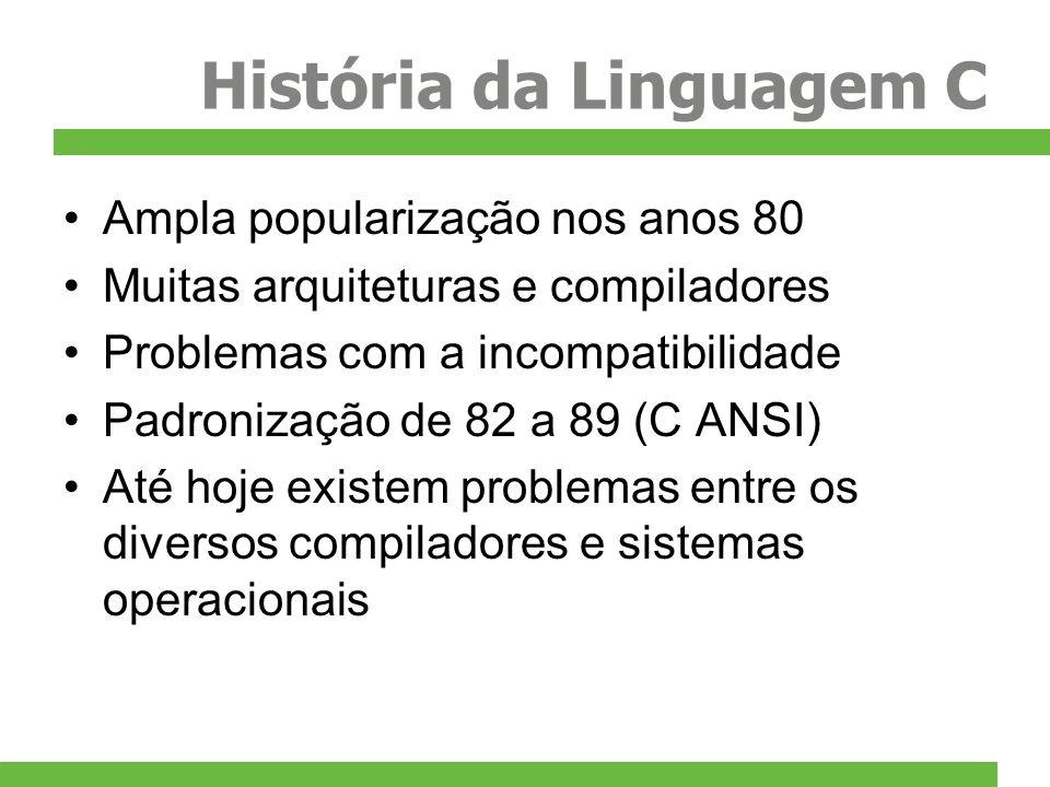 História da Linguagem C Ampla popularização nos anos 80 Muitas arquiteturas e compiladores Problemas com a incompatibilidade Padronização de 82 a 89 (