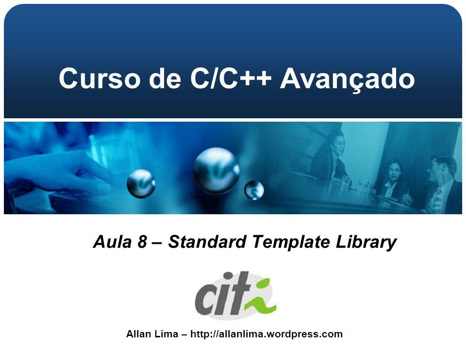 Allan Lima – http://allanlima.wordpress.com Curso de C/C++ Avançado Aula 8 – Standard Template Library