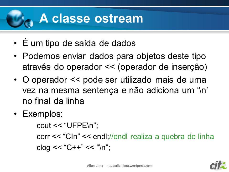 Allan Lima – http://allanlima.wordpress.com A classe ostream É um tipo de saída de dados Podemos enviar dados para objetos deste tipo através do opera