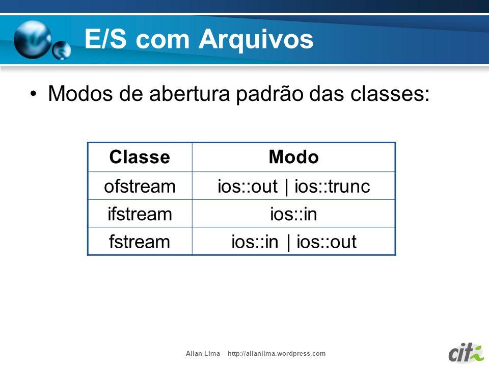 Allan Lima – http://allanlima.wordpress.com E/S com Arquivos Modos de abertura padrão das classes: ClasseModo ofstreamios::out | ios::trunc ifstreamio