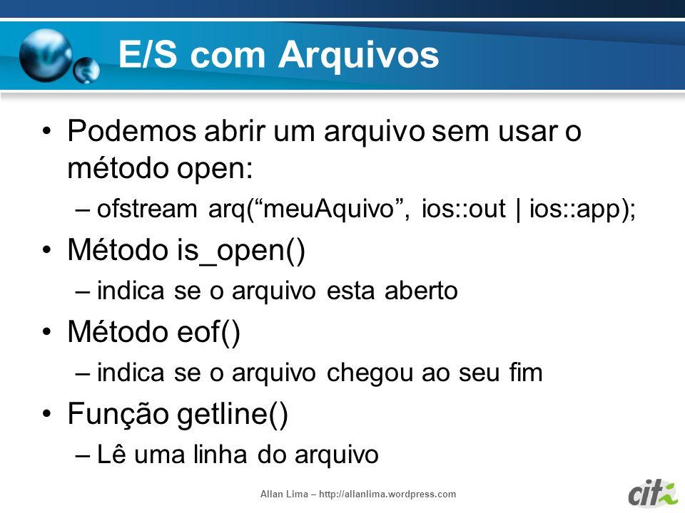 Allan Lima – http://allanlima.wordpress.com E/S com Arquivos Podemos abrir um arquivo sem usar o método open: –ofstream arq(meuAquivo, ios::out | ios: