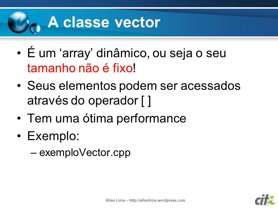 Allan Lima – http://allanlima.wordpress.com A classe vector É um array dinâmico, ou seja o seu tamanho não é fixo! Seus elementos podem ser acessados