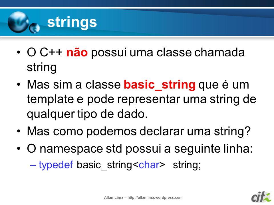 Allan Lima – http://allanlima.wordpress.com strings O C++ não possui uma classe chamada string Mas sim a classe basic_string que é um template e pode