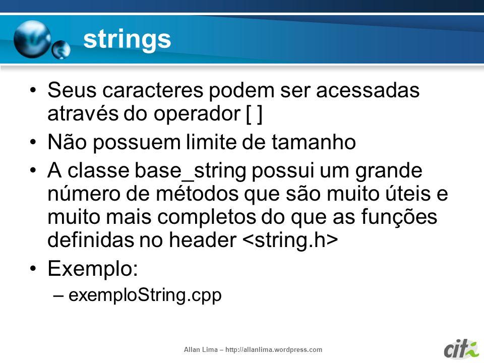 Allan Lima – http://allanlima.wordpress.com strings Seus caracteres podem ser acessadas através do operador [ ] Não possuem limite de tamanho A classe