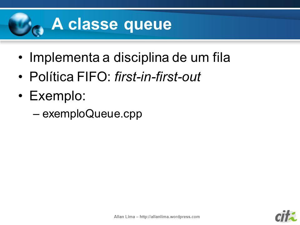 Allan Lima – http://allanlima.wordpress.com A classe queue Implementa a disciplina de um fila Política FIFO: first-in-first-out Exemplo: –exemploQueue
