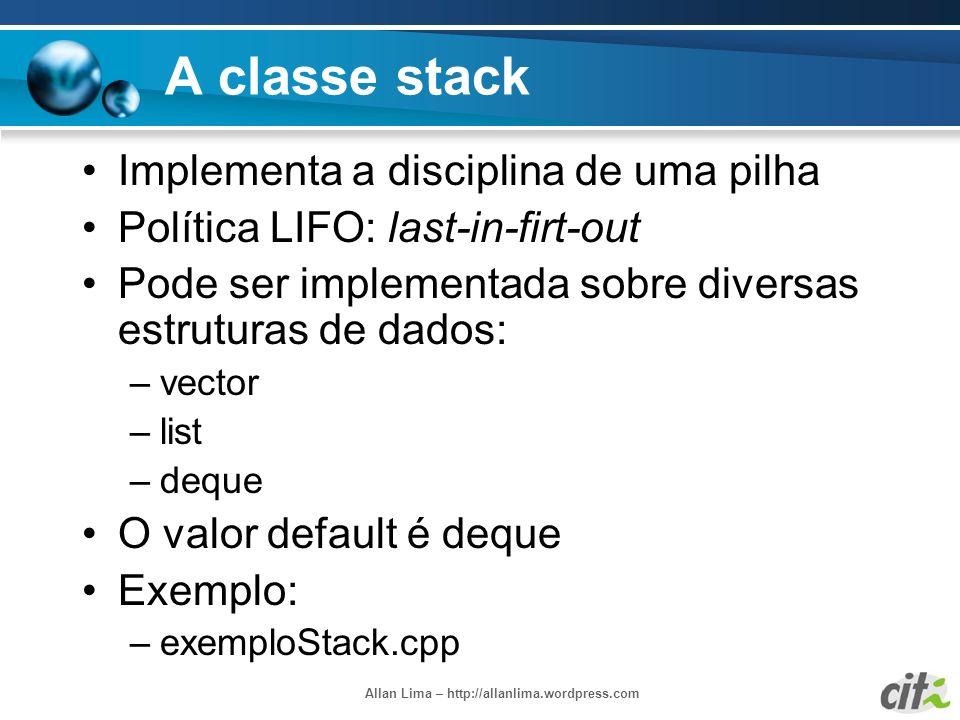 Allan Lima – http://allanlima.wordpress.com A classe stack Implementa a disciplina de uma pilha Política LIFO: last-in-firt-out Pode ser implementada