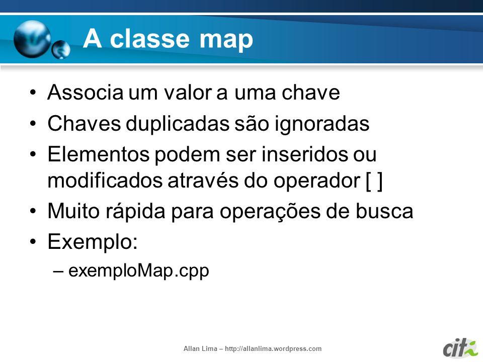 Allan Lima – http://allanlima.wordpress.com A classe map Associa um valor a uma chave Chaves duplicadas são ignoradas Elementos podem ser inseridos ou