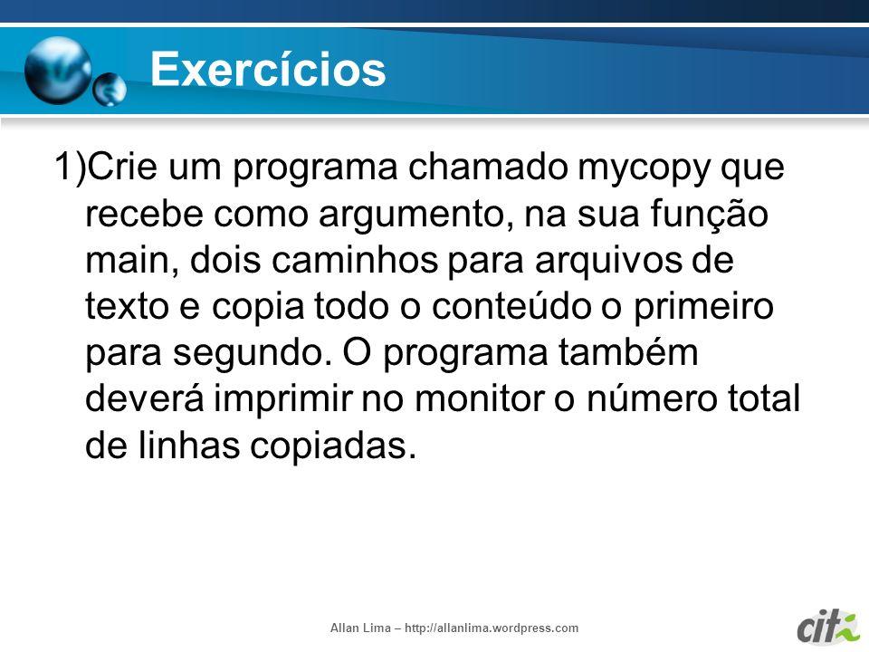 Allan Lima – http://allanlima.wordpress.com Exercícios 1)Crie um programa chamado mycopy que recebe como argumento, na sua função main, dois caminhos