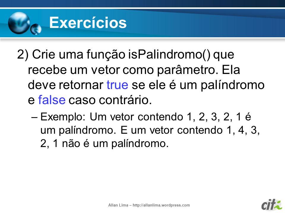 Allan Lima – http://allanlima.wordpress.com Exercícios 2) Crie uma função isPalindromo() que recebe um vetor como parâmetro. Ela deve retornar true se