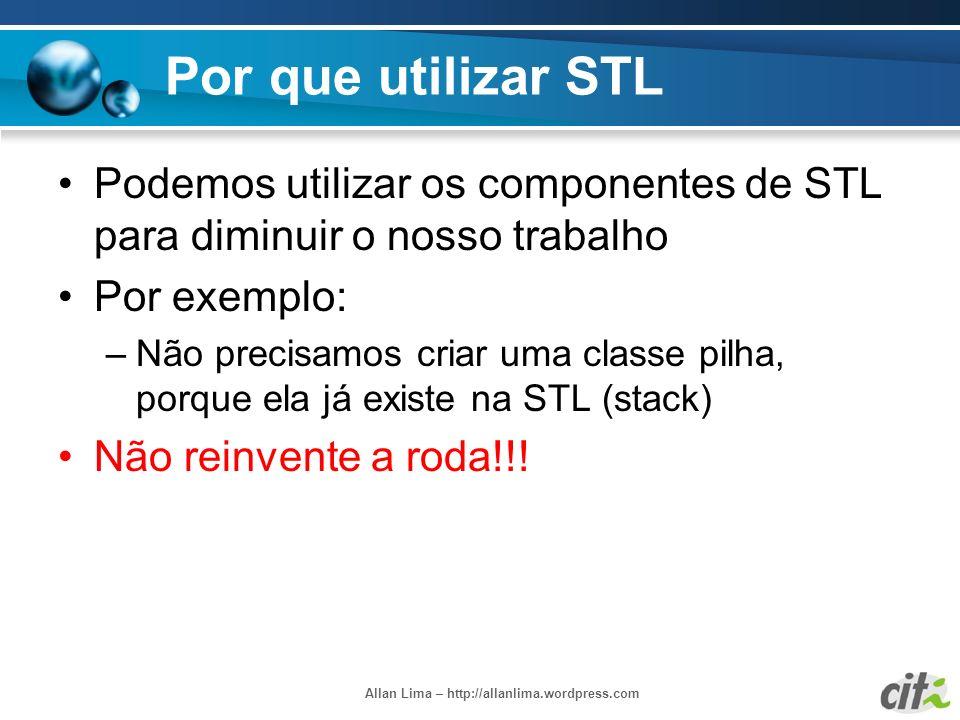 Allan Lima – http://allanlima.wordpress.com Por que utilizar STL Podemos utilizar os componentes de STL para diminuir o nosso trabalho Por exemplo: –N