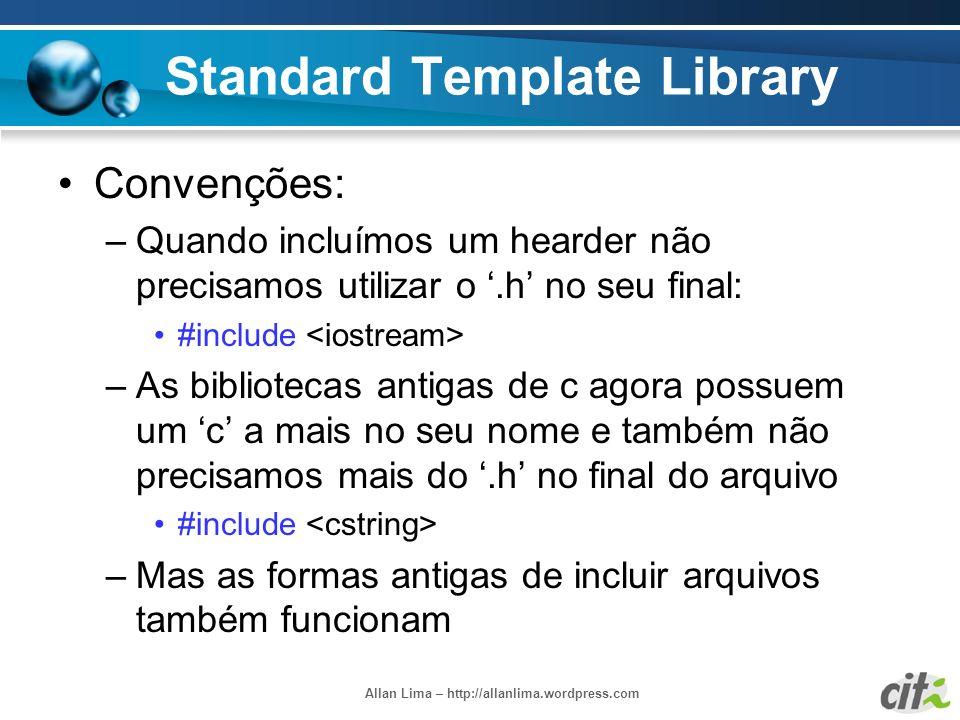 Allan Lima – http://allanlima.wordpress.com Standard Template Library Convenções: –Quando incluímos um hearder não precisamos utilizar o.h no seu fina