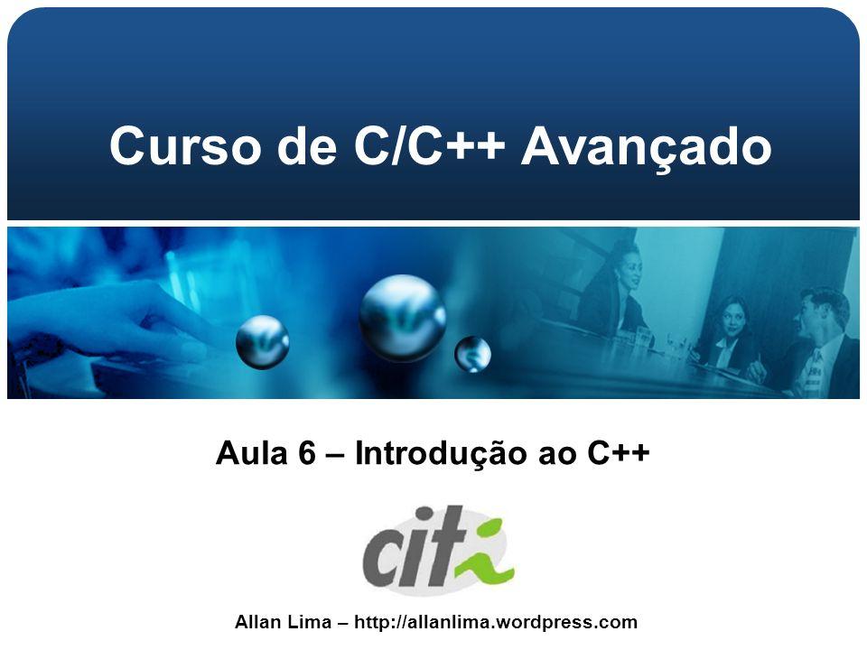 Allan Lima – http://allanlima.wordpress.com Curso de C/C++ Avançado Aula 6 – Introdução ao C++