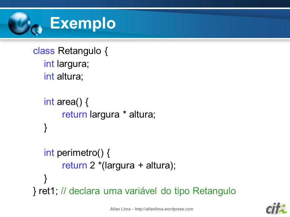 Allan Lima – http://allanlima.wordpress.com Exemplo class Retangulo { int largura; int altura; int area() { return largura * altura; } int perimetro()