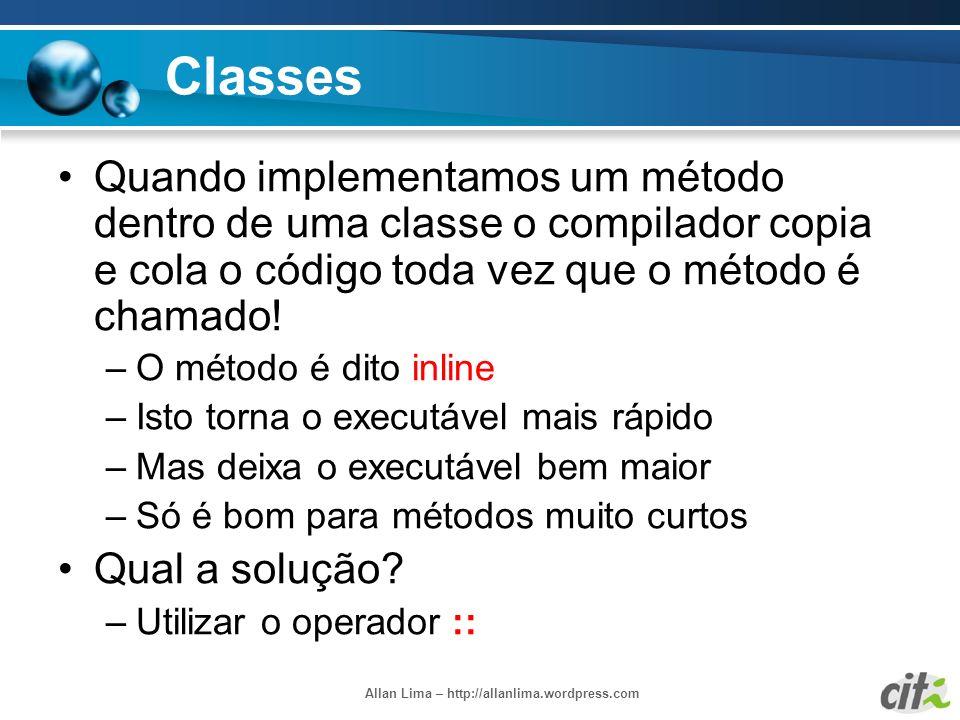 Allan Lima – http://allanlima.wordpress.com Classes Quando implementamos um método dentro de uma classe o compilador copia e cola o código toda vez qu