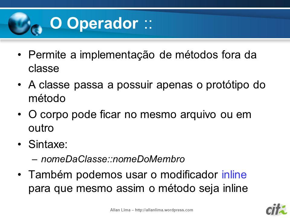 Allan Lima – http://allanlima.wordpress.com O Operador :: Permite a implementação de métodos fora da classe A classe passa a possuir apenas o protótip