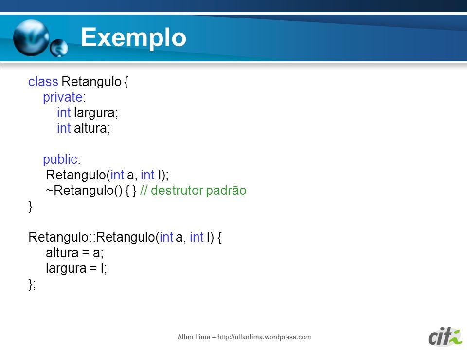 Allan Lima – http://allanlima.wordpress.com Exemplo class Retangulo { private: int largura; int altura; public: Retangulo(int a, int l); ~Retangulo()