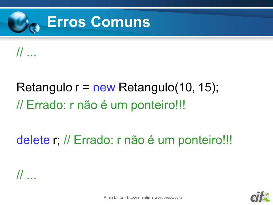 Allan Lima – http://allanlima.wordpress.com Erros Comuns //... Retangulo r = new Retangulo(10, 15); // Errado: r não é um ponteiro!!! delete r; // Err