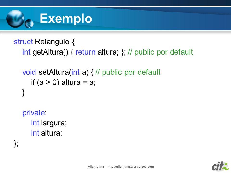 Allan Lima – http://allanlima.wordpress.com Exemplo struct Retangulo { int getAltura() { return altura; }; // public por default void setAltura(int a)