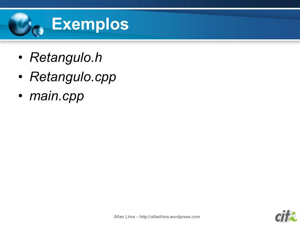 Allan Lima – http://allanlima.wordpress.com Exemplos Retangulo.h Retangulo.cpp main.cpp