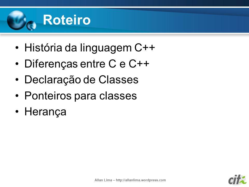 Allan Lima – http://allanlima.wordpress.com Roteiro História da linguagem C++ Diferenças entre C e C++ Declaração de Classes Ponteiros para classes He